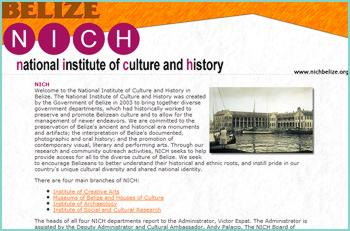 The National Institute of Culture and History was created by the Government of Belize in 2003 to bring together diverse government departments, which had historically worked to preserve and promote Belizean culture and to allow for the management of newer endeavors. We are committed to the preservation of Belize's ancient and historical era monuments and artifacts; the interpretation of Belize's documented, photographic and oral history; and the promotion of contemporary visual, literary and performing arts.