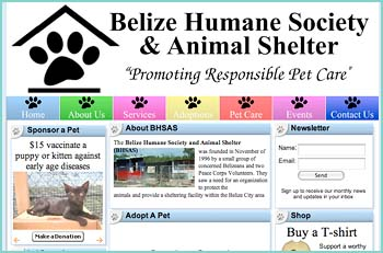 The Belize Humane Society and Animal Shelter (BHSAS) was founded in November of 1996 by a small group of concerned Belizeans and two Peace Corps Volunteers. They saw a need for an organization to protect the animals and provide a sheltering facility within the Belize City area. BHSAS�s focus is to humanely stabilize the �free roaming� population of dogs and cats within Belize City. The Society works along with the Belize City Council and the Department of Public Helath Central Region to address sanitation and health related issues. The Society currently offers subsidized pet sterilization and educates the general public at dog shows, rabies clinics and other events to help achieve its goals.