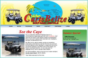 Tour our beautiful island of Ambergris Caye on a comfortable and dependable golf cart from CartsBelize. Golf carts are the Caye�s most popular mode of transportation. All our carts are 4-seaters with extended roof, headlights, fold down windshield and horn. We offer hourly, daily & weekly rentals at competitive prices.Call us and reserve a cart for the time you are here and we�ll deliver to your doorstep or stop by at one of our convenient locations: one block north of the airport, cor. Tarpon and Angel Coral Str., or one mile south on Seagrape Drive, next to Xanadu Island Resort.