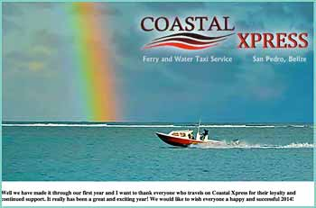 Coastal Xpress Ferry and Water Taxi offers regular taxi service to all resorts, restaurants and private docks departing from Amigos del Mar Dock, San Pedro, and travelling north to Blue Reef Resort approximately 9 miles up the Island of Ambergris Caye. Our daily hours of regular service are � 5:30 am to 10:30 pm.