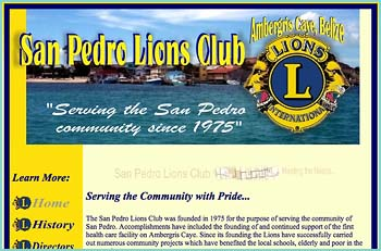 San Pedro Lions Club - Helping the community live and work in a better and healthier town. The San Pedro Lions Club was founded in 1975 for the purpose of serving the community of San Pedro. Accomplishments have included the founding of and continued support of the first health care facility on Ambergris Caye. Since its founding the Lions have successfully carried out numerous community projects which have benefited the local schools, elderly and poor in the community.