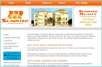 At Sunrise Realty, we pride ourselves in being the only Belizean real estate firm dedicated solely to the Cayes of Belize. We are not here to �sell to you� but simply to help you make the right decision. Drop by for a visit or give us a call. We will also respond promptly to e-mail and fax inquiries. We are a team of 2 partners who are full time residents and homeowners on Ambergris Caye. With 20 years of experience in the real estate business on Ambergris Caye we have a wide network of referral agents providing countrywide exposure to our exclusive listings.
