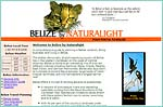 Belize by Naturalight, a comprehensive guide to planning a Belize vacation, doing business, and living in Belize.  The Belize by Naturalight network provides complete and in depth Belize information through a variety of specialty sites such as in-country destination sites, a travel agent directory, summer and travel specials, and a Belize search engine.