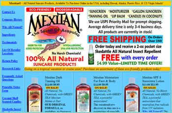 MEXITAN sun care products include All Natural Sunscreens and Biodegradable Sunscreens, with the added protection of GREEN TEA. All Mexitan sunscreens or sunblocks are eco-friendly and hypo-allergenic, even safe for kids.  Free shipping on all orders over $50!  Also offering Skedattle natural mosquito repellent spray which is deet-free.