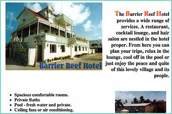 A website from the past, The Barrier Reef Hotel provides a wide range of services. A restaurant, cocktail lounge, and hair salon are nestled in the hotel proper. From here you can plan your trips, relax in the lounge, cool off in the pool or just enjoy the peace and quite of this lovely village and its people. Barrier Reef Hotel is right on Front Street in San Pedro Town, on Ambergris Caye. The restaurant features seafood dinners every night, and deli sandwiches and pizza are available too. Don't forget the stewed chicken, rice and beans! A delightful place to make your main eatery while on the island.
