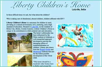 Liberty Children�s Home is a sanctuary for children in need, providing in a natural environment, love, nurturing, and a high standard of education. Situated in Ladyville, on the outskirts of Belize City, Belize, Central America. Liberty Children�s Home is unique in its commitment to child-centered care and education.