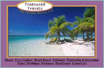 Treasured Travels is a local travel agency, situated on the island of Caye Caulker, in Belize. We specialize in prime beachfront accommodations, on the island of Caye Caulker; Belize�s second largest inhabited island. We offer a wide range of services, including: snorkeling, scuba diving, windsurfing, weddings / vacation packages, local flights, and real estate services. We boast first-hand knowledge about our country, its logistics, its culture, the establishments and people we represent.