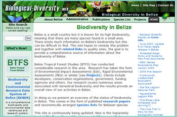 Belize is a small country but it is known for its high biodiversity, meaning that there are many species found in a small area. There exists much information on Belize's biodiversity but this can be difficult to find. This site hopes to remedy this problem and together with related links to quality sites, the goal is to provide a comprehensive source of information about the biodiversity of Belize.