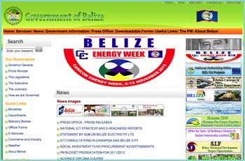 Official Website of the Government of Belize. This site will provide you with up-to-date information on government policies, programmes and personnel in addition to an overview of our history, geography and culture. The site will also provide official government responses and commentaries on current issues and local and international news reports about Belize.