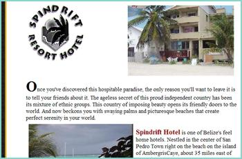 Spindrift Hotel is one of Belize's feel home hotels. Nestled in the center of San Pedro Town right on the beach on the island of AmbergrisCaye, about 35 miles east of the mainland. The concrete block structure with a view of the Barrier Reef, includes a private sundeck, 20 large air-conditioned rooms, 4 Economy with standing and ceiling fan and 3 apartments equipped with kitchenette, an office with efficient bilingual personnel,Bar and Restaurant facilities.